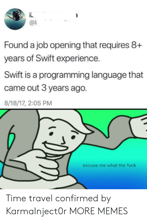 Dank, Memes, and Target: @k  Found a job opening that requires 8+  years of Swift experience.  Swift is a programming language that  came out 3 years ago.  8/18/17, 2:05 PM  excuse me what the fuck Time travel confirmed by KarmaInject0r MORE MEMES