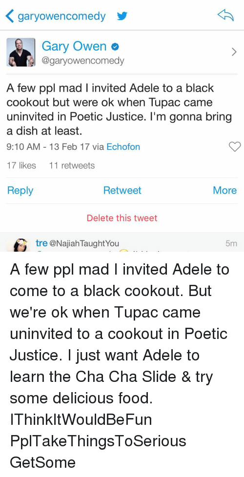 delet this: K gary owencomedy  Gary Owen  @gary owencomedy  A few ppl mad l invited Adele to a black  cookout but were ok when Tupac came  uninvited in Poetic Justice. I'm gonna bring  a dish at least.  9:10 AM 13 Feb 17 via Echofon  17 likes  11 retweets  Reply  Retweet  More  Delete this tweet  tre @Najiah TaughtYou  5m A few ppl mad I invited Adele to come to a black cookout. But we're ok when Tupac came uninvited to a cookout in Poetic Justice. I just want Adele to learn the Cha Cha Slide & try some delicious food. IThinkItWouldBeFun PplTakeThingsToSerious GetSome