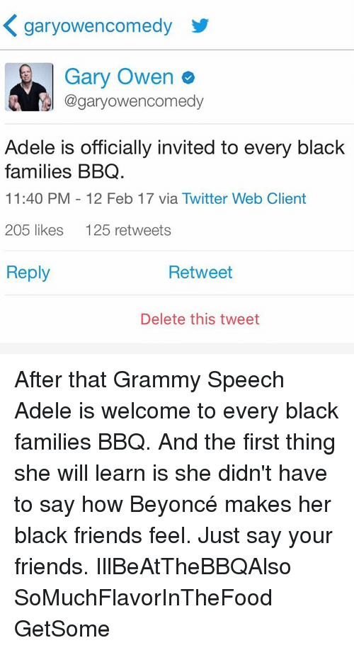 Memes, 🤖, and Adel: K garyowencomedy  Gary Owen  Cogaryowencomedy  Adele is officially invited to every black  families BBQ.  11:40 PM 12 Feb 17 via Twitter Web Client  205 likes  125 retweets  Reply  Retweet  Delete this tweet After that Grammy Speech Adele is welcome to every black families BBQ. And the first thing she will learn is she didn't have to say how Beyoncé makes her black friends feel. Just say your friends. IllBeAtTheBBQAlso SoMuchFlavorInTheFood GetSome