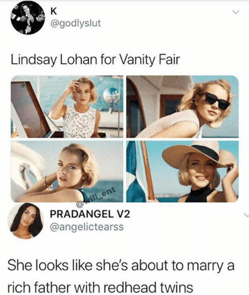 Vanity: K  @godlyslut  Lindsay Lohan for Vanity Fair  ill ent  PRADANGEL V2  @angelictearss  She looks like she's about to marry  rich father with redhead twins