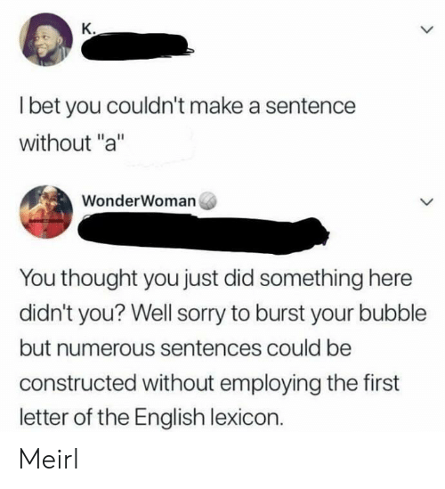 """I Bet, Sorry, and English: K.  I bet you couldn't make a sentence  without """"a""""  WonderWoman  You thought you just did something here  didn't you? Well sorry to burst your bubble  but numerous sentences could be  constructed without employing the first  letter of the English lexicon. Meirl"""