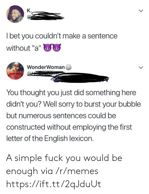 """Fuck You, I Bet, and Memes: K.  I bet you couldn't make a sentence  without """"a""""  WonderWoman  You thought you just did something here  didn't you? Well sorry to burst your bubble  but numerous sentences could be  constructed without employing the first  letter of the English lexicon. A simple fuck you would be enough via /r/memes https://ift.tt/2qJduUt"""