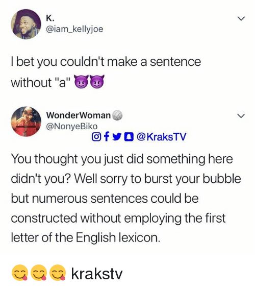"""I Bet, Memes, and Sorry: K.  @iam_kellyjoe  I bet you couldn't make a sentence  without """"a""""  WonderWoman  @NonyeBiko  回f y O @ KraksTV  You thought you just did something here  didn't you? Well sorry to burst your bubble  but numerous sentences could be  constructed without employing the first  letter of the English lexicon. 😋😋😋 krakstv"""