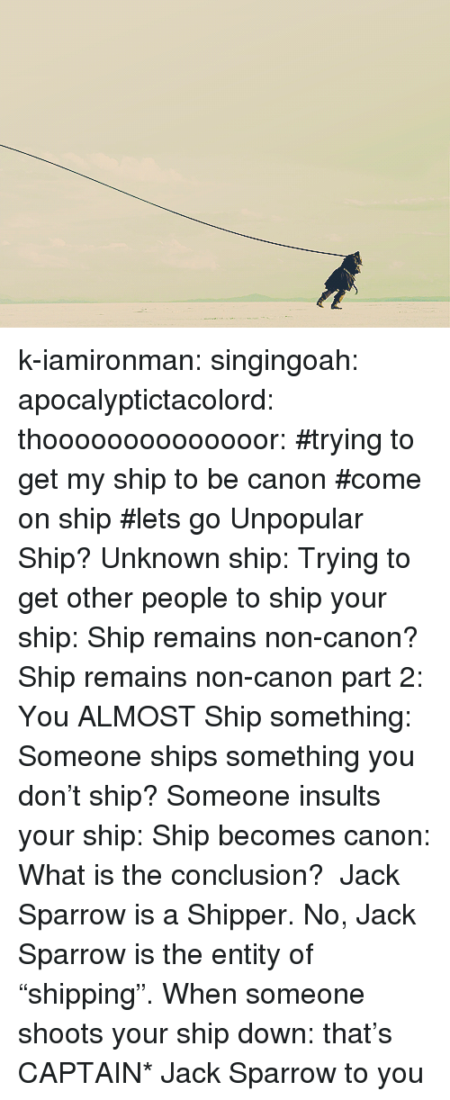 "Shipper: k-iamironman:  singingoah:  apocalyptictacolord:  thoooooooooooooor:   #trying to get my ship to be canon #come on ship #lets go  Unpopular Ship?  Unknown ship:  Trying to get other people to ship your ship:  Ship remains non-canon?  Ship remains non-canon part 2:  You ALMOST Ship something:  Someone ships something you don't ship?  Someone insults your ship:  Ship becomes canon:  What is the conclusion?  Jack Sparrow is a Shipper.  No, Jack Sparrow is the entity of ""shipping"".  When someone shoots your ship down:   that's CAPTAIN* Jack Sparrow to you"