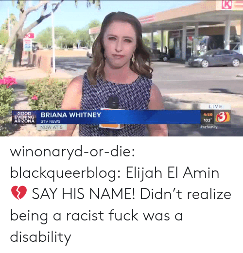 whitney: K  LIVE  GOOD  EVENING  ARIZONA  3)  BRIANA WHITNEY  4:59  103  3TV NEWS  NOW AT 5  winonaryd-or-die:  blackqueerblog:    Elijah El Amin💔 SAY HIS NAME!     Didn't realize being a racist fuck was a disability