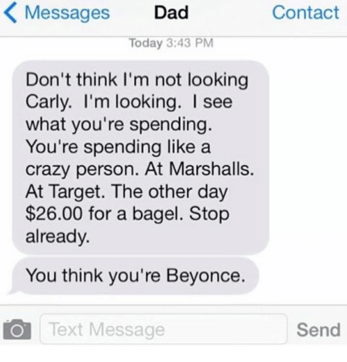 day 26: K Messages  Dad  Contact  Today 3:43 PM  Don't think I'm not looking  Carly. I'm looking. I see  what you're spending  You're spending like a  crazy person. At Marshalls.  At Target. The other day  $26.00 for a bagel. Stop  already.  You think you're Beyonce.  Text Message  Send
