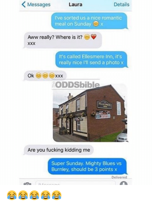 Fuck Kids: K Messages  Details  Laura  I've sorted us a nice romantic  meal on Sunday  Aww really? Where is it?  It's called Ellesmere Inn, it's  really nice lll send a photo x  Ok  XXX  ODDSbible  Are you fucking kidding me  Super Sunday. Mighty Blues vs  Burnley, should be 3 points x  Delivered 😂😂😂😂😂