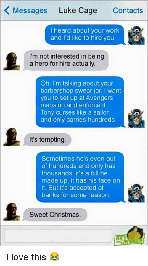 Cursing Like A Sailor: K Messages  Luke Cage  Contacts  I heard about your work  AA  and I'd like to hire you  I'm not interested in being  a hero for hire actually.  Oh, I'm talking about your  barbershop swear jar. want  you to set up at Avengers  mansion and enforce it.  Tony curses like a sailor  and only carries hundreds.  It's tempting.  Sometimes he's even out  of hundreds and only has  thousands, it's a bill he  made up, it has his face on  it. But it's accepted at  banks for some reason.  Sweet Christmas. I love this 😂