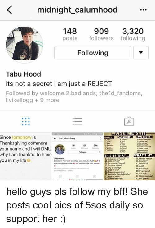 dmu: K midnight calumhood  148  909  3,320  posts  followers following  Following  Tabu Hood  its not a secret i am just a REJECT  Followed by welcome 2.badlands, the 1d fandoms,  livikellogg 9 more  Since tomorrow is  Thanksgiving comment  Food  18  195  246  Memon  your name and l WI  DMU  Following  why I am thankful to have  THIS THAT WHAT SMY..  One Direction  35 Middle name?  24 Instaeam or Twitter?  you in my life  Directoner Forever Love four lads alot LKEALOTOvit  36 Country?  25 Coke or Pepsi?  aintover yetdirectionerew our angels, will beback soon 26, Facebook or Tumbl?  37, Personal?  22 Purple or yellow?  38 Age?  28, City or country?  39 Birthday?  2a Dos orats?  40,First name?  30, Dawire or painting?  41 Hair colour?  3t Supernatura  alor doctor who?  42 Home country?  43 Pet peeve?  33 Summer or winter? hello guys pls follow my bff! She posts cool pics of 5sos daily so support her :)
