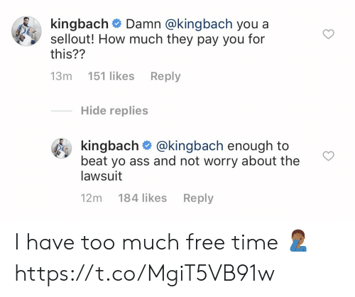 Ass, Memes, and Too Much: k.ngbach# Damn @kingbach you a  sellout! How much they pay you for  this??  13m 151 likes Reply  Hide replies  kingbach @kingbach enough to  beat yo ass and not worry about the  lawsuit  12m 184 likes Reply I have too much free time 🤦🏾‍♂️ https://t.co/MgiT5VB91w