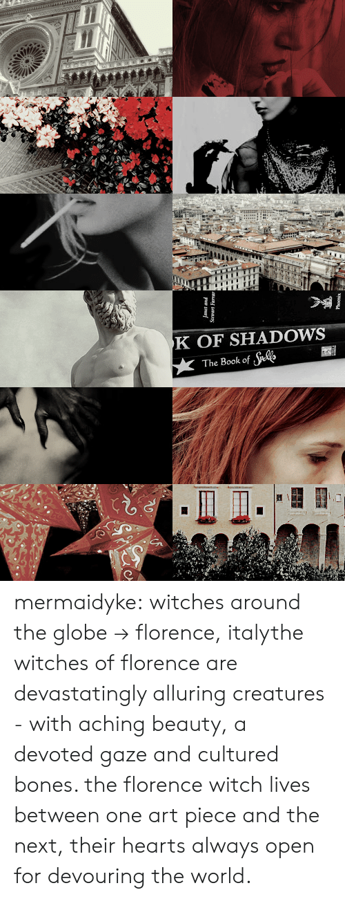 Bones, Tumblr, and Blog: K OF SHADOWS  The Book of te mermaidyke: witches around the globe → florence, italythe witches of florence are devastatingly alluring creatures - with aching beauty, a devoted gaze and cultured bones. the florence witch lives between one art piece and the next, their hearts always open for devouring the world.