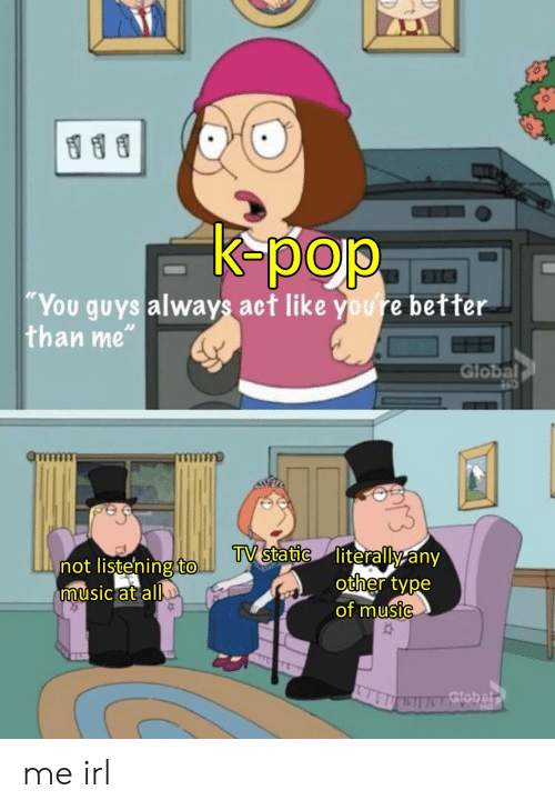 """K-pop: K-pop  """"You guys always act like youre better  than me""""  Global  TV static literally any  other type  of music  not listening to.  music at all  Gtobelr me irl"""