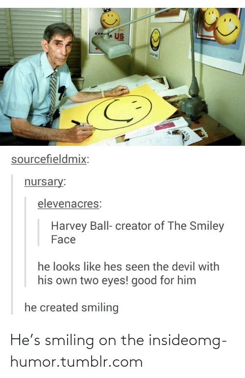 Two Eyes: k US  sourcefieldmix:  nursary:  elevenacres:  Harvey Ball- creator of The Smiley  Face  he looks like hes seen the devil with  his own two eyes! good for him  he created smiling  STO He's smiling on the insideomg-humor.tumblr.com