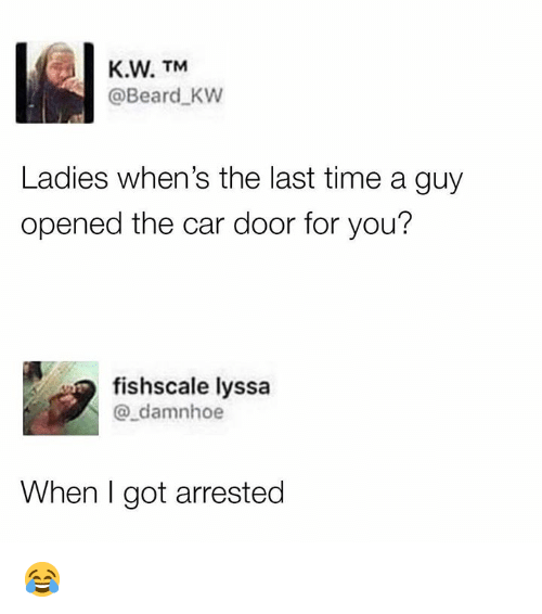 Beard, Memes, and Time: K.W. TM  @Beard KW  Ladies when's the last time a guy  opened the car door for you?  fishscale lyssa  @_damnhoe  When I got arrested 😂