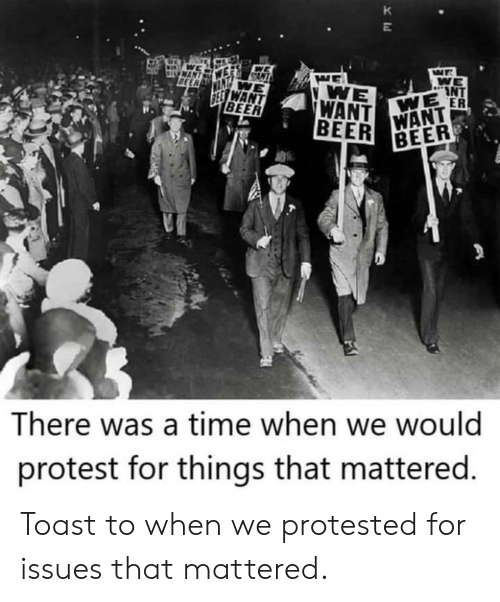 Toast: K  WAN  BEER  WE  INT  WE ER  WE  WANT  BEER  SEE WANT  BEER  WANT  BEER  There was a time when we would  protest for things that mattered. Toast to when we protested for issues that mattered.