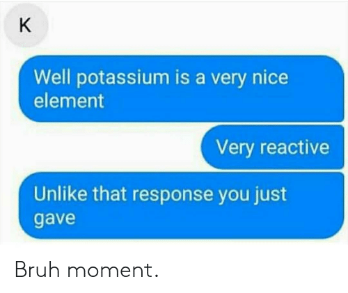 Bruh, Potassium, and Nice: K  Well potassium is a very nice  element  Very reactive  Unlike that response you just  gave Bruh moment.