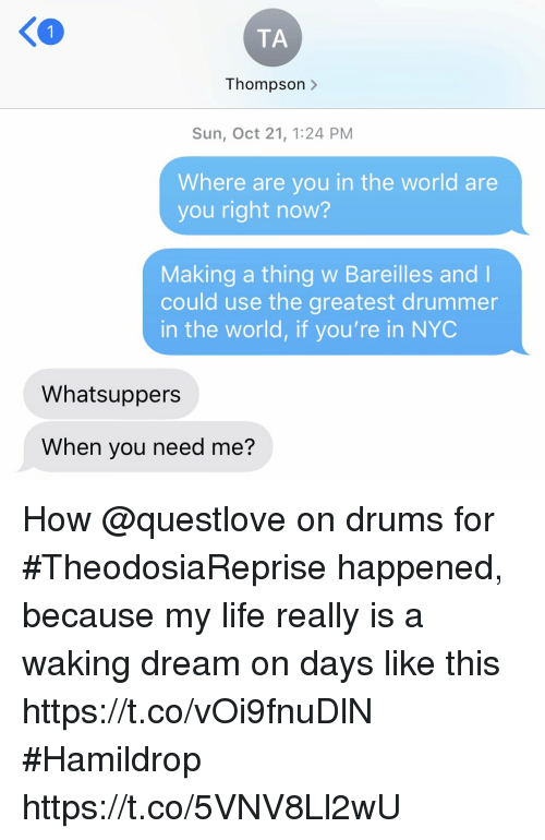 drummer: K0  TA  Thompson >  Sun, Oct 21, 1:24 PM  Where are you in the world are  you right now?  Making a thing w Bareilles and l  could use the greatest drummer  in the world, if you're in NYC  Whatsuppers  When you need me? How @questlove on drums for #TheodosiaReprise happened, because my life really is a waking dream on days like this https://t.co/vOi9fnuDlN #Hamildrop https://t.co/5VNV8Ll2wU
