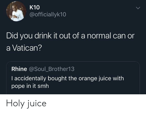 Juice, Pope Francis, and Smh: K10  @officiallyk10  Did you drink it out of a normal can or  a Vatican?  Rhine @Soul_Brother13  I accidentally bought the orange juice with  pope in it smh Holy juice