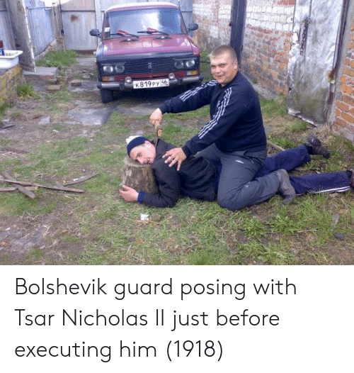 Him, Just, and Posing: K819Py4. Bolshevik guard posing with Tsar Nicholas II just before executing him (1918)