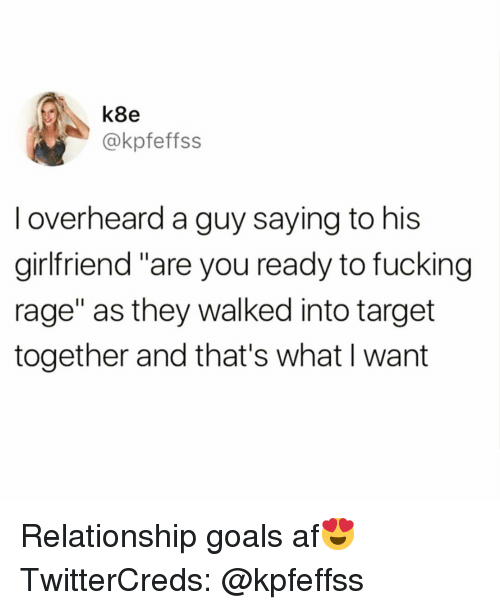 """Af, Funny, and Goals: k8e  @kpfeffss  I overheard a guy saying to his  girlfriend """"are you ready to fucing  rage"""" as they walked into target  together and that's what I want Relationship goals af😍 TwitterCreds: @kpfeffss"""