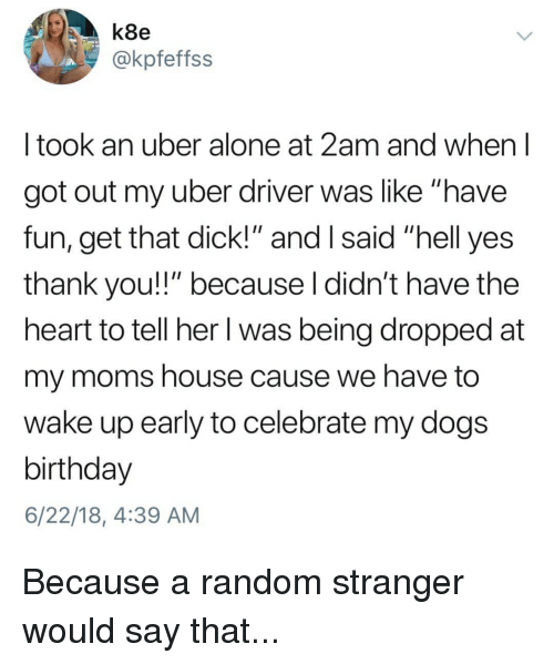 "Being Alone, Birthday, and Dogs: k8e  @kpfeffss  I took an uber alone at 2am and when l  got out my uber driver was like ""have  fun, get that dick!"" and I said ""hell yes  thank you!"" because l didn't have the  heart to tell her I was being dropped at  my moms house cause we have to  wake up early to celebrate my dogs  birthday  6/22/18, 4:39 AM"