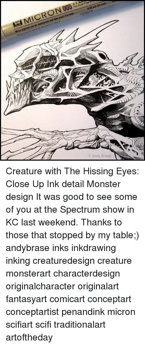 Memes, Monster, and Free: kaa M IC R ON 005 .  #IAR  For Acid-Free  0.20 mm line width  Micro pigment ink for waterproof and fade proof fine lines  © Andy Brase Creature with The Hissing Eyes: Close Up Ink detail Monster design It was good to see some of you at the Spectrum show in KC last weekend. Thanks to those that stopped by my table;) andybrase inks inkdrawing inking creaturedesign creature monsterart characterdesign originalcharacter originalart fantasyart comicart conceptart conceptartist penandink micron scifiart scifi traditionalart artoftheday