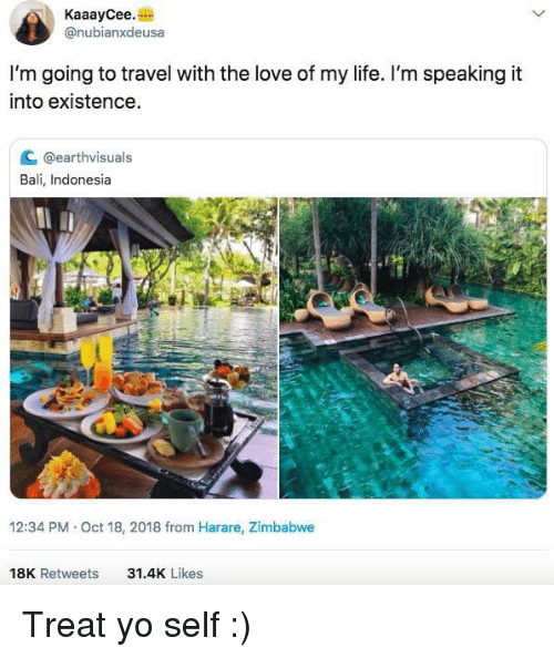 Indonesia: KaaayCee.  @nubianxdeusa  I'm going to travel with the love of my life. I'm speaking it  into existence  C @earthvisuals  Bali, Indonesia  12:34 PM Oct 18, 2018 from Harare, Zimbabwe  18K Retweets  31.4K Likes Treat yo self :)