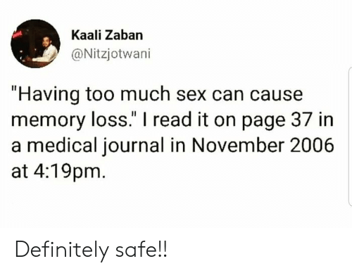 "Definitely, Sex, and Too Much: Kaali Zaban  @Nitzjotwani  ""Having too much sex can cause  memory loss."" I read it on page 37 in  a medical journal in November 2006  at 4:19pm Definitely safe!!"