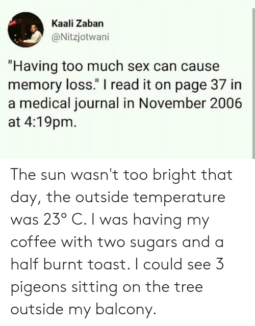 """Burnt Toast: Kaali Zaban  @Nitzjotwani  """"Having too much sex can cause  memory loss."""" I read it on page 37 in  a medical journal in November 2006  at 4:19pm The sun wasn't too bright that day, the outside temperature was 23° C. I was having my coffee with two sugars and a half burnt toast. I could see 3 pigeons sitting on the tree outside my balcony."""
