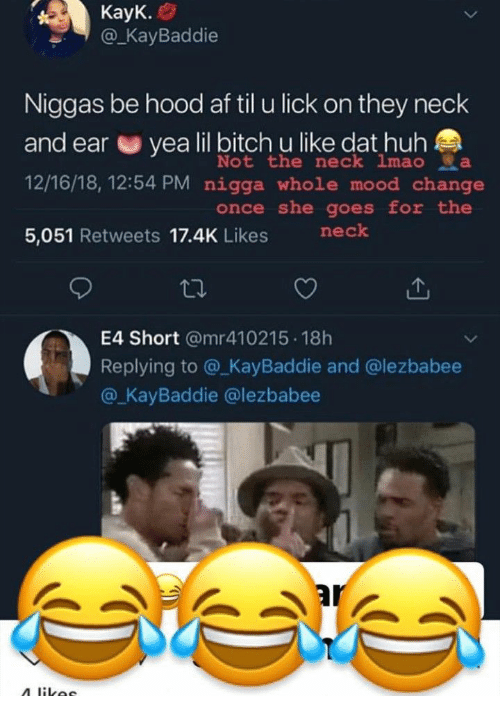 Af, Bitch, and Huh: @KaBaddie  Niggas be hood af til u lick on they neck  and ear e yea lil bitch u like dat huh  12/16/18, 12:54 PM nigga whole mood change  5,051 Retweets 17.4K Likes nek  Not the neck imao да  once she goes for the  E4 Short @mr410215 18h  Replying to @_KayBaddie and @lezbabee  @ KayBaddie @lezbabee