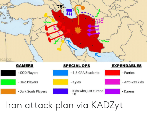 dark: KADZ  EXPENDABLES  GAMERS  SPECIAL OPS  - COD Players  - 1.5 GPA Students  - Furries  - Halo Players  - Kyles  - Anti-vax kids  - Dark Souls Players  Kids who just turned  18  - Karens Iran attack plan via KADZyt