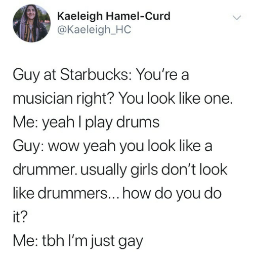 drummer: Kaeleigh Hamel-Curd  @Kaeleigh_HC  Guy at Starbucks: You're a  musician right? You look like one.  Me: yeahl play drums  Guy: wow yeah you look like a  drummer. usually girls don't look  like drummers...how do you do  it?  Me: tbh I'm just gay