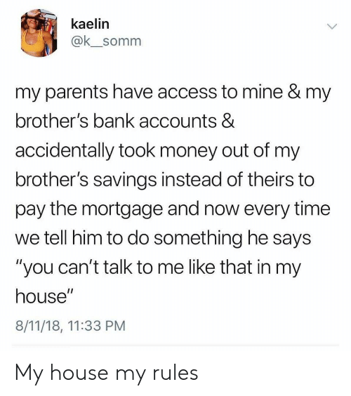 "Money, My House, and Parents: kaelin  @k_somm  my parents have access to mine & my  brother's bank accounts &  accidentally took money out of my  brother's savings instead of theirs to  pay the mortgage and now every time  we tell him to do something he says  ""you can't talk to me like that in my  house""  8/11/18, 11:33 PM My house my rules"