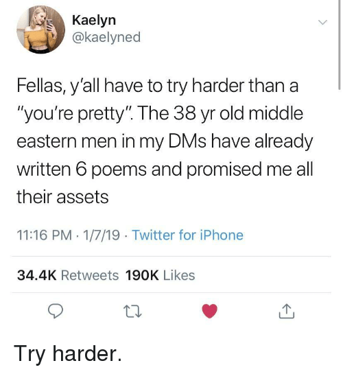 """Iphone, Twitter, and Poems: Kaelyn  .İ)) @kaelyned  Fellas, y'all have to try harder than a  """"you're pretty"""" The 38 yr old middle  eastern men in my DMs have already  written 6 poems and promised me all  their assets  11:16 PM 1/7/19 Twitter for iPhone  34.4K Retweets 190K Likes  12 Try harder."""