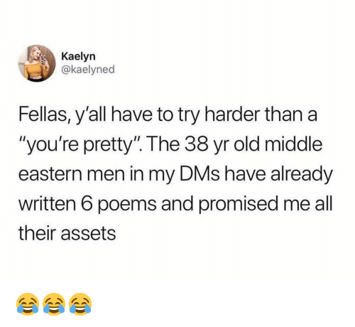 """Memes, Poems, and Old: Kaelyn  @kaelyned  Fellas, y'all have to try harder than a  """"you're pretty"""". The 38 yr old middle  eastern men in my DMs have already  written 6 poems and promised me all  their assets 😂😂😂"""