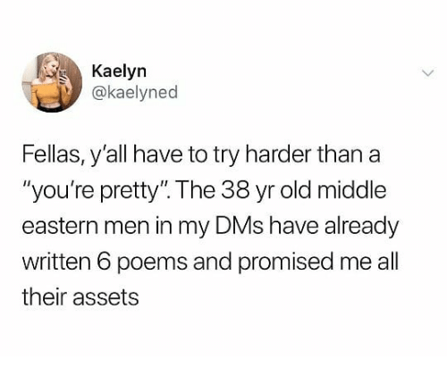 """Poems, Dank Memes, and Old: Kaelyn  @kaelyned  Fellas, y'all have to try harder than a  """"you're pretty"""". The 38 yr old middle  eastern men in my DMs have already  written 6 poems and promised me all  their assets"""