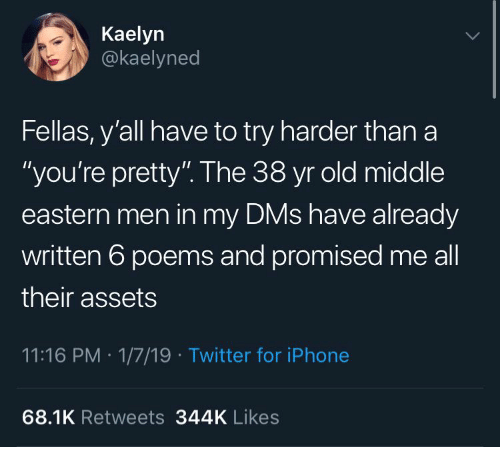 """Iphone, Twitter, and Poems: Kaelyn  @kaelyned  Fellas, y'all have to try harder than a  """"you're pretty"""". The 38 yr old middle  eastern men in my DMs have already  written 6 poems and promised me all  their assets  11:16 PM 1/7/19 Twitter for iPhone  68.1K Retweets 344K Likes"""