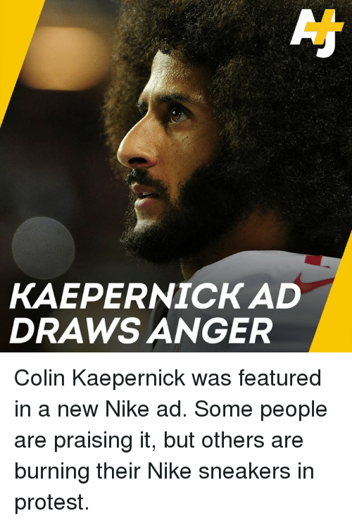 Colin Kaepernick, Memes, and Nike: KAEPERNICK AD  DRAWS ANGER Colin Kaepernick was featured in a new Nike ad. Some people are praising it, but others are burning their Nike sneakers in protest.