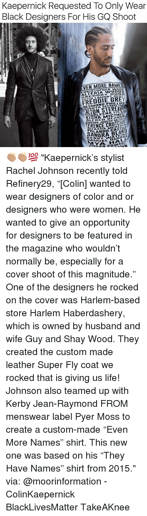 """Ash, Black Lives Matter, and Life: Kaepernick Requested To Only Wear  Black Designers For His GQ Shoot  VEN MORE NAMES  CHRISTOPHER WADE  ALTERIA WOOUS  GREGORY GUNN  KEITH LAMONT SCOTT  FREDDIE GREY  DESMOND PHILLIPS  MCMILLEN  YNNYAM  ARLEENA LYLES  GIOVONN JOSEPH-A  ASH  SALANDO ASTILA  ANNY WATKINS  UEL DUBOSE  N EDWAR 👏🏽👏🏽💯 """"Kaepernick's stylist Rachel Johnson recently told Refinery29, """"[Colin] wanted to wear designers of color and or designers who were women. He wanted to give an opportunity for designers to be featured in the magazine who wouldn't normally be, especially for a cover shoot of this magnitude."""" One of the designers he rocked on the cover was Harlem-based store Harlem Haberdashery, which is owned by husband and wife Guy and Shay Wood. They created the custom made leather Super Fly coat we rocked that is giving us life! Johnson also teamed up with Kerby Jean-Raymond FROM menswear label Pyer Moss to create a custom-made """"Even More Names"""" shirt. This new one was based on his """"They Have Names"""" shirt from 2015."""" via: @moorinformation - ColinKaepernick BlackLivesMatter TakeAKnee"""