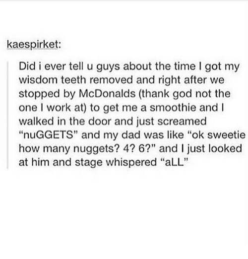 """Dad, God, and McDonalds: kaespirket:  Did i ever tell u guys about the time I got my  wisdom teeth removed and right after we  stopped by McDonalds (thank god not the  one I work at) to get me a smoothie and I  walked in the door and just screamed  """"nuGGETS"""" and my dad was like """"ok sweetie  how many nuggets? 4? 6?"""" and I ust looked  at him and stage whispered """"aLL"""""""