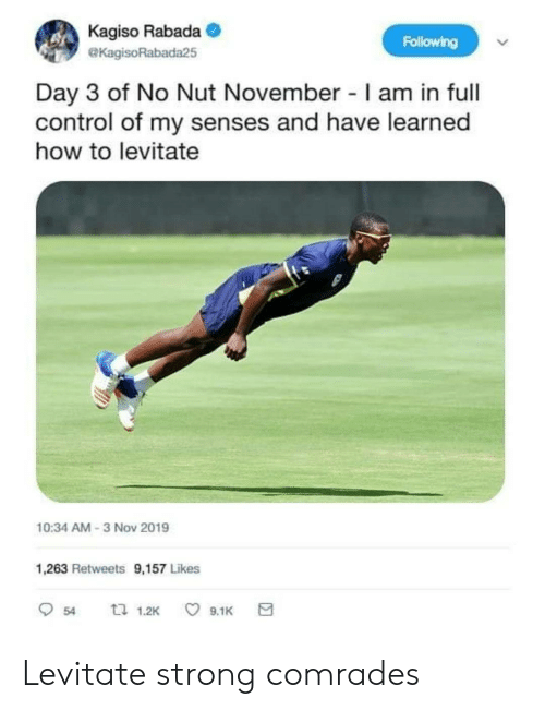 Control, How To, and Strong: Kagiso Rabada  Following  eKagisoRabada25  Day 3 of No Nut November I am in full  control of my senses and have learned  how to levitate  10:34 AM-3 Nov 2019  1,263 Retweets 9,157 Likes  口 1.2K  9.1K  54 Levitate strong comrades