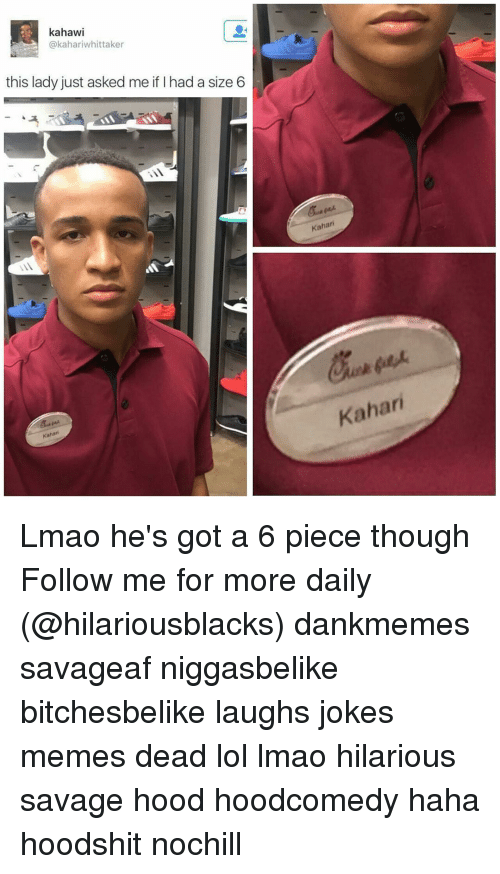 Joke Meme: kahaw  kahariwhittaker  this lady just asked me if had a size 6  Kahar  Kahari  Kahari Lmao he's got a 6 piece though Follow me for more daily (@hilariousblacks) dankmemes savageaf niggasbelike bitchesbelike laughs jokes memes dead lol lmao hilarious savage hood hoodcomedy haha hoodshit nochill