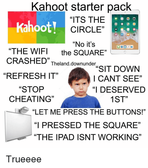 """Cheating, Ipad, and Kahoot: Kahoot starter pack  Kahoot!  """"ITS THE  CIRCLE""""  """"No it's  """"THE WIFI the SQUARE  CRASHED"""" Theland downundIT DOWN  05  """"REFRESH IT""""  I CANT SEE""""  """"I DESERVED  1ST  """"STOP  CHEATING  """"LET ME PRESS THE BUTTONS!""""  """"I PRESSED THE SQUARE""""  """"THE IPAD ISNT WORKING"""" Trueeee"""