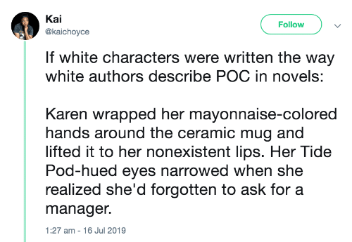 Characters: Kai  Follow  @kaichoyce  If white characters were written the way  white authors describe POC in novels:  Karen wrapped her mayonnaise-colored  hands around the ceramic mug and  lifted it to her nonexistent lips. Her Tide  Pod-hued eyes narrowed when she  realized she'd forgotten to ask for a  manager.  1:27 am - 16 Jul 2019