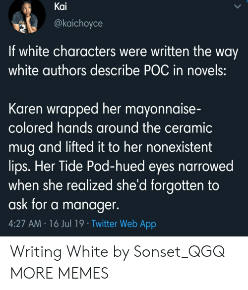 Dank, Memes, and Target: Kai  @kaichoyce  If white characters were written the way  white authors describe POC in novels:  Karen wrapped her mayonnaise-  colored hands around the ceramic  mug and lifted it to her nonexistent  lips. Her Tide Pod-hued eyes narrowed  when she realized she'd forgotten to  ask for a manager.  4:27 AM 16 Jul 19 Twitter Web App Writing White by Sonset_QGQ MORE MEMES