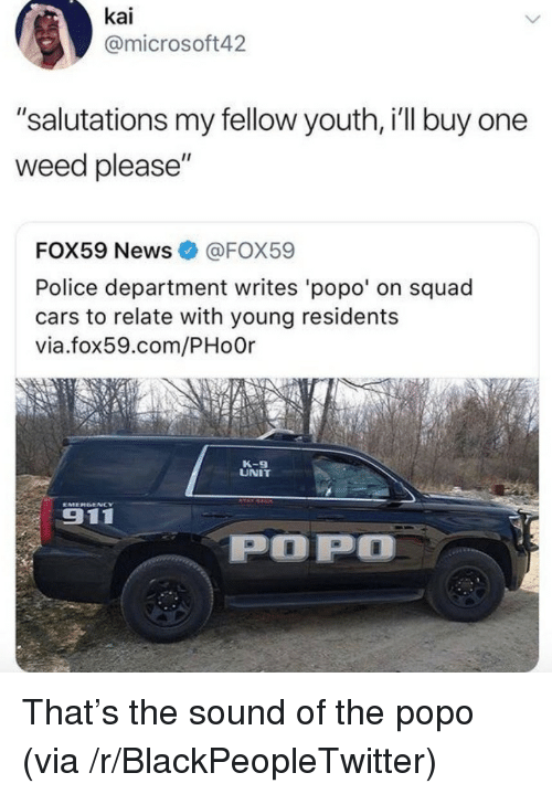 "Blackpeopletwitter, Cars, and News: kai  @microsoft42  ""salutations my fellow youth, i'll buy one  weed please""  FOX59 News@FOX59  Police department writes 'popo' on squad  cars to relate with young residents  via.fox59.com/PHo0r  K-9  UNIT  911  POP <p>That&rsquo;s the sound of the popo (via /r/BlackPeopleTwitter)</p>"