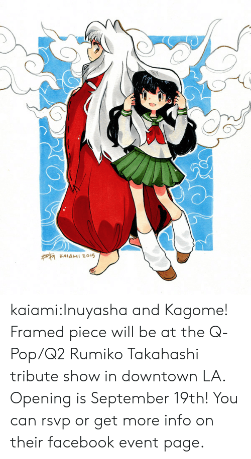 Tribute: KAIAMI Zzois kaiami:Inuyasha and Kagome! Framed piece will be at the Q-Pop/Q2 Rumiko Takahashi tribute show in downtown LA. Opening is September 19th! You can rsvp or get more info on their facebook event page.