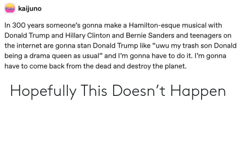"""Bernie Sanders, Donald Trump, and Hillary Clinton: kaijuno  Ke  In 300 years someone's gonna make a Hamilton-esque musical with  Donald Trump and Hillary Clinton and Bernie Sanders and teenagers on  the internet are gonna stan Donald Trump Ilike """"uwu my trash son Donald  being a drama queen as usual"""" and I'm gonna have to do it. I'm gonna  have to come back from the dead and destroy the planet. Hopefully This Doesn't Happen"""