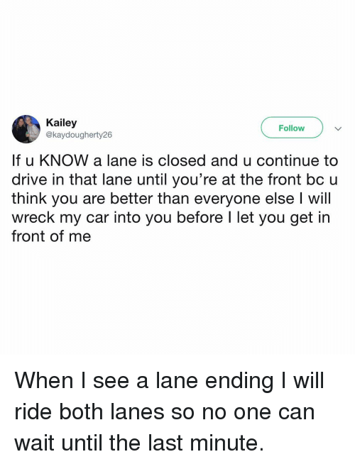 Memes, Drive, and 🤖: Kailey  @kaydougherty26  Follow  If u KNOW a lane is closed and u continue to  drive in that lane until you're at the front bc u  think you are better than everyone else I will  wreck my car into you before l let you get in  front of me When I see a lane ending I will ride both lanes so no one can wait until the last minute.