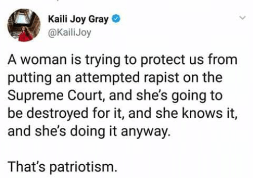 Patriotism: Kaili Joy Gray  @KailiJoy  A woman is trying to protect us from  putting an attempted rapist on the  Supreme Court, and she's going to  be destroyed for it, and she knows it,  and she's doing it anyway.  That's patriotism.